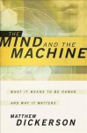 Mind and the Machine, The: What It Means to Be Human and Why It Matters - Matthew Dickerson