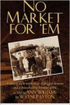 No Market for 'em: A Skin of Their Teeth Story of Dogged Dreams and a Freewheeling Frontier Spirit, as Told to Ann Williams by Wayne Payt - Ann Williams