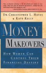 Money Makeovers: How Women Can Control Their Financial Destiny - Christopher Hayes, Kate Kelly