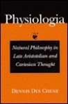 Physiologia: Natural Philosophy in Late Aristotelian and Cartesian Thought - Dennis Des Chene