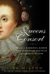 Queens Consort: England's Medieval Queens from Eleanor of Aquitaine to Elizabeth of York - Lisa Hilton