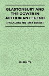 Glastonbury and the Gower in Arthurian Legend (Folklore History Series) - John Rhys