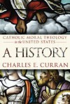 Catholic Moral Theology in the United States: A History - Charles E. Curran