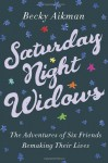 By Becky Aikman - Saturday Night Widows: The Adventures of Six Friends Remaking Their Lives (12/23/12) - Becky Aikman