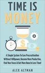 Time Is Money: A Simple System To Cure Procrastination Without Willpower, Become More Productive, Find Your Focus & Get More Done In Less Time! (Personal ... Productivity & Get Stuff Done Book 3) - Alex Altman