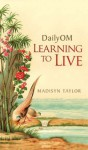Daily OM: Learning To Live - Madisyn Taylor