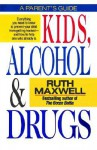 Kids, Alcohol and Drugs: A Parents' Guide - Ruth Maxwell