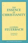 The Essence of Christianity - Ludwig Feuerbach, Robert M. Baird, Stuart E. Rosenbaum