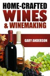 Home-Crafted Wines & Winemaking - Gary Anderson