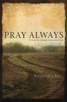 Pray Always: What the New Testament Teaches about Prayer - Anthony Lee Ash