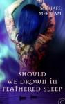 Should We Drown in Feathered Sleep - Michael Merriam