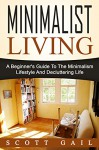 Minimalist Living: A Beginner's Guide To The Minimalism Lifestyle And Decluttering Life - Scott Gail