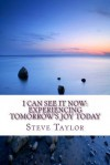 I Can See It Now: Experiencing Tomorrow's Joy Today - Steve Taylor