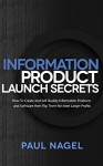 Information Product Launch Secrets:: How To Create and Sell Quality Information Products and Software then Flip Them for even Larger Profits - Paul Nagel