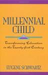 Millennial Child : Transforming Education in the Twenty-First Century - Eugene Schwartz