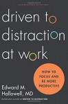 Driven to Distraction at Work: How to Focus and Be More Productive - Ned Hallowell