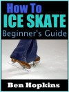 How to Ice Skate: Beginner's Guide to Ice Skating - Ben Hopkins