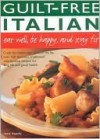 Guilt Free Italian: Eat Well, Be Happy and Stay Fit: Cook the Italian Way Without the Fat: Over 160 Delicious, Traditional Step-by-Step Recipes for Long Life and Good Health - Anne Sheasby