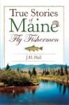 True Stories of Maine Fly Fishermen - J. H. Hall