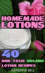 Homemade Lotions: 40 Non-Toxic Organic Lotion Recipes: (Homemade lotion, homemade lotion recipes, homemade, All-Natural Homemade Beauty Products, DIY Beauty ... (Scrubs, Shampoos and Body Butters Recipes) - Adrienne Bell