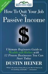 How to Quit Your Job with Passive Income: The Ultimate Beginners Guide to Wealth and Riches with 12 Proven Businesses You Can Start Today - Dustin Heiner