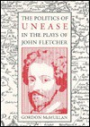 The Politics of Unease in the Plays of John Fletcher - Gordon McMullan