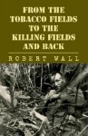 From the Tobacco Fields to the Killing Fields and Back - Robert Wall