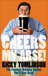 Cheers My Arse!: The Funniest Drinking Stories You'll Ever Read - Ricky Tomlinson
