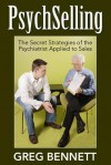 Psychselling - The Secret Strategies of the Psychiatrist Applied to Sales - Greg Bennett, Adolph Caso