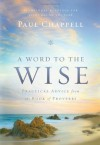 A Word to the Wise: Practical Advice from the Book of Proverbs - Paul Chappell