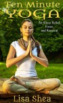 Ten Minute Yoga for Stress Relief, Focus, and Renewal - Lisa Shea