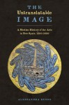 The Untranslatable Image: A Mestizo History of the Arts in New Spain - Alessandra Russo, Susan Emanuel