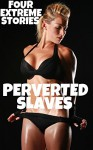 Perverted Slaves - Four Extreme Stories - Brock Landers, Dirk Rockwell, JT Holland, Misty Rose, Forever Smut Publications