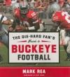The Die-Hard Fan's Guide to Buckeye Football - Mark Rea
