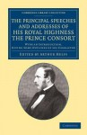The Principal Speeches and Addresses of His Royal Highness the Prince Consort: With an Introduction, Giving Some Outlines of His Character - Albert Prince Consort, Arthur Helps