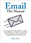 Email: The Manual: Everything You Should Know About Email Etiquette, Policies and Legal Liability Before You Hit Send - Jeffrey Steele