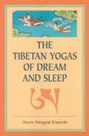 The Tibetan Yogas Of Dream And Sleep - Tenzin Wangyal, Mark Dahlby, Tenzin Wangal Ripoche