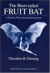 The Short-Tailed Fruit Bat: A Study in Plant-Animal Interactions - Theodore H. Fleming