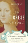 The Tigress of Forli: Renaissance Italy's Most Courageous and Notorious Countess, Caterina Riario Sforza de' Medici - Elizabeth Lev