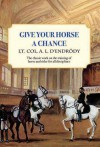Give Your Horse a Chance: A Classic Work on the Training of Horse and Rider - A.L. D'Endrody