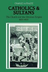 Catholics and Sultans: The Church and the Ottoman Empire 1453 1923 - Charles A. Frazee