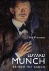 Edvard Munch: Behind The Scream - Sue Prideaux