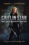 Caitlin Star and the Guardian of Forever: Caitlin Star book #2 - James J. Caterino