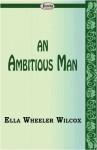 An Ambitious Man - Ella Wheeler Wilcox