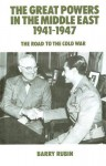 The Great Powers in the Middle East, 1941-1947: The Road to the Cold War - Barry Rubin