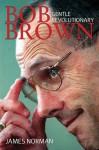 Bob Brown: Gentle Revolutionary - James Norman