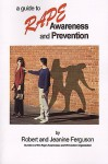 A Guide to Rape Awareness and Prevention: Educating Yourself, Your Family and Those in Need - Robert Ferguson, Jeanine Ferguson