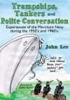 Trampships, Tankers and Polite Conversation:Experiences of the Merchant Navy during the 1950's and 1960's. - John Lee