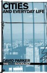Cities And Everyday Life (The New Sociology) - David Parker