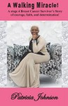 A Walking Miracle: A Story of Courage, Faith, and Determination from a Stage 4 Breast Cancer Survivor! - Patricia Johnson